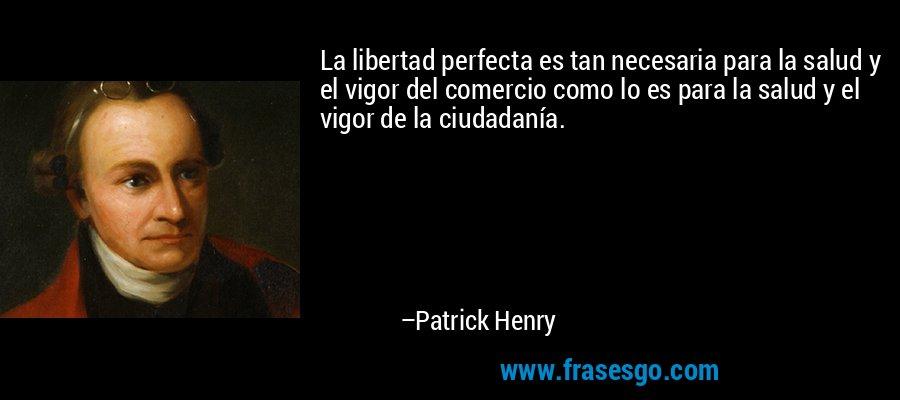 La libertad perfecta es tan necesaria para la salud y el vigor del comercio como lo es para la salud y el vigor de la ciudadanía. – Patrick Henry