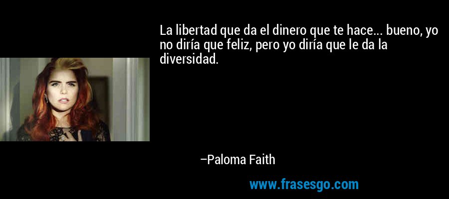 La libertad que da el dinero que te hace... bueno, yo no diría que feliz, pero yo diría que le da la diversidad. – Paloma Faith