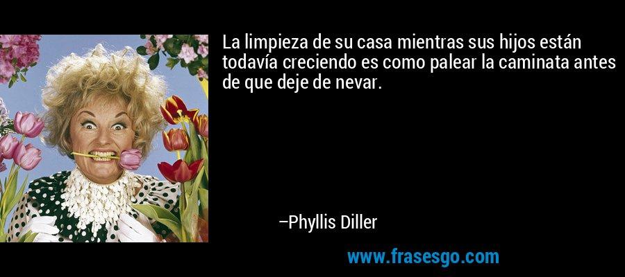 La limpieza de su casa mientras sus hijos están todavía creciendo es como palear la caminata antes de que deje de nevar. – Phyllis Diller