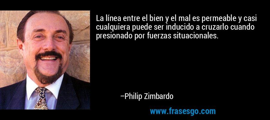 La línea entre el bien y el mal es permeable y casi cualquiera puede ser inducido a cruzarlo cuando presionado por fuerzas situacionales. – Philip Zimbardo