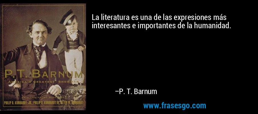 La literatura es una de las expresiones más interesantes e importantes de la humanidad. – P. T. Barnum