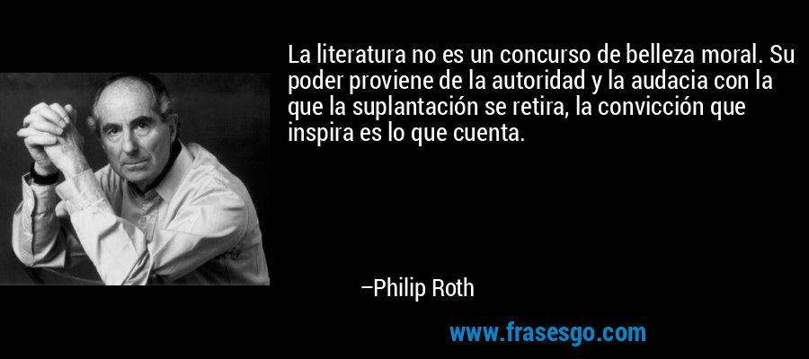 La literatura no es un concurso de belleza moral. Su poder proviene de la autoridad y la audacia con la que la suplantación se retira, la convicción que inspira es lo que cuenta. – Philip Roth