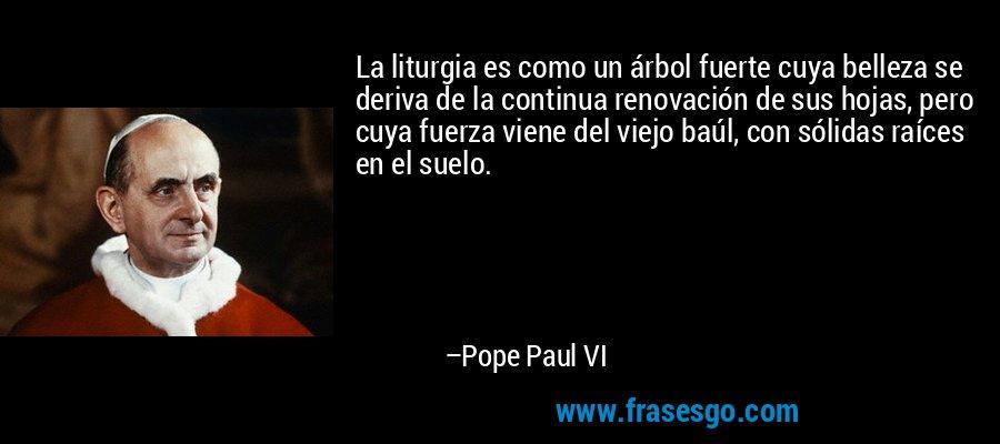 La liturgia es como un árbol fuerte cuya belleza se deriva de la continua renovación de sus hojas, pero cuya fuerza viene del viejo baúl, con sólidas raíces en el suelo. – Pope Paul VI