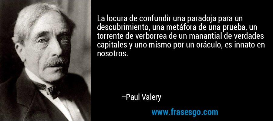 La locura de confundir una paradoja para un descubrimiento, una metáfora de una prueba, un torrente de verborrea de un manantial de verdades capitales y uno mismo por un oráculo, es innato en nosotros. – Paul Valery