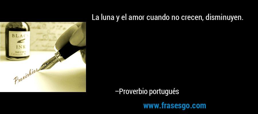 La luna y el amor cuando no crecen, disminuyen. – Proverbio portugués