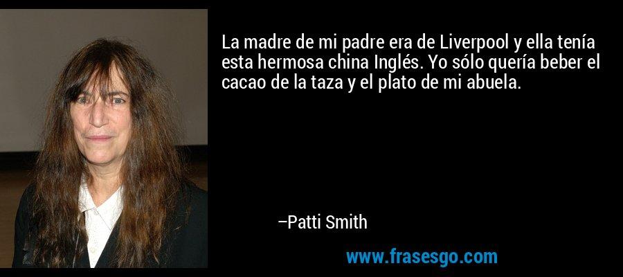 La madre de mi padre era de Liverpool y ella tenía esta hermosa china Inglés. Yo sólo quería beber el cacao de la taza y el plato de mi abuela. – Patti Smith