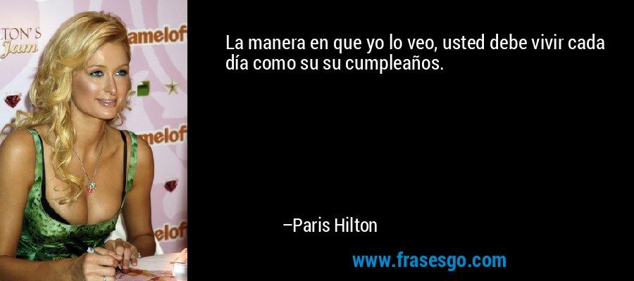 La manera en que yo lo veo, usted debe vivir cada día como su su cumpleaños. – Paris Hilton