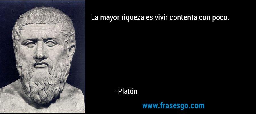La mayor riqueza es vivir contenta con poco. – Platón
