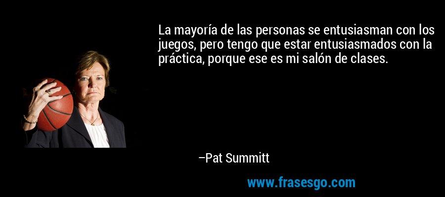 La mayoría de las personas se entusiasman con los juegos, pero tengo que estar entusiasmados con la práctica, porque ese es mi salón de clases. – Pat Summitt