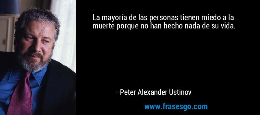 La mayoría de las personas tienen miedo a la muerte porque no han hecho nada de su vida. – Peter Alexander Ustinov