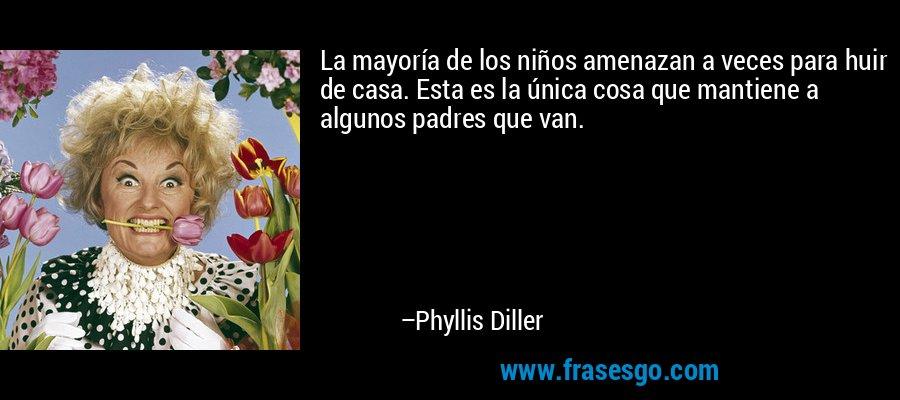 La mayoría de los niños amenazan a veces para huir de casa. Esta es la única cosa que mantiene a algunos padres que van. – Phyllis Diller