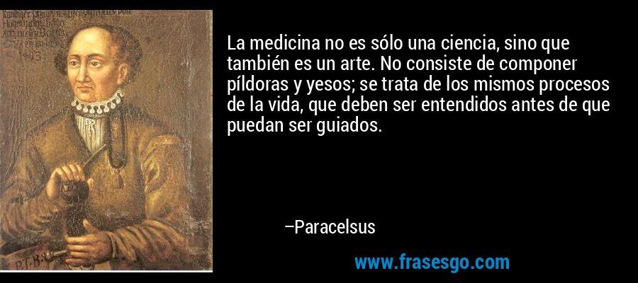 La medicina no es sólo una ciencia, sino que también es un arte. No consiste de componer píldoras y yesos; se trata de los mismos procesos de la vida, que deben ser entendidos antes de que puedan ser guiados. – Paracelsus