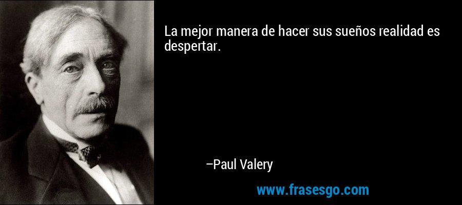 La mejor manera de hacer sus sueños realidad es despertar. – Paul Valery