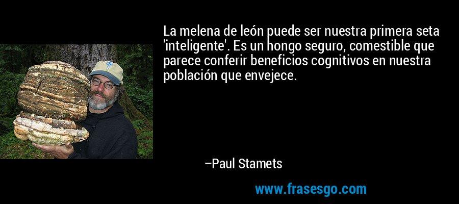 La melena de león puede ser nuestra primera seta 'inteligente'. Es un hongo seguro, comestible que parece conferir beneficios cognitivos en nuestra población que envejece. – Paul Stamets
