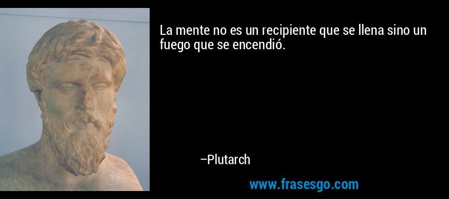 La mente no es un recipiente que se llena sino un fuego que se encendió. – Plutarch