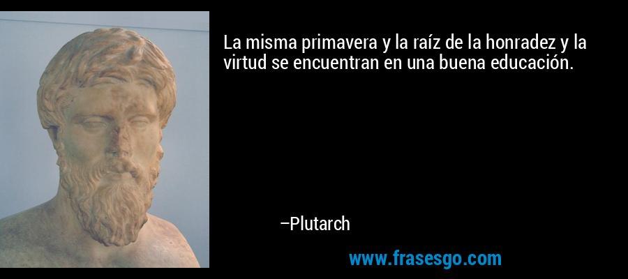 La misma primavera y la raíz de la honradez y la virtud se encuentran en una buena educación. – Plutarch