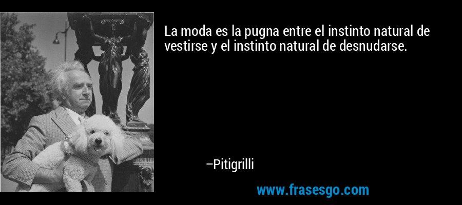 La moda es la pugna entre el instinto natural de vestirse y el instinto natural de desnudarse. – Pitigrilli