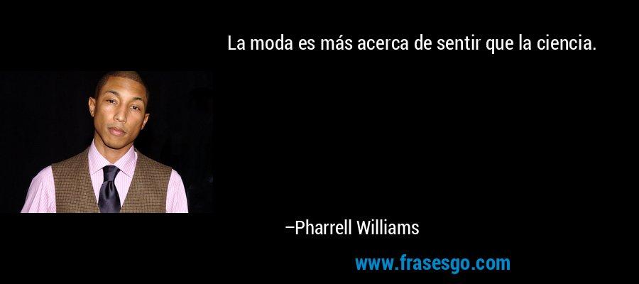 La moda es más acerca de sentir que la ciencia. – Pharrell Williams