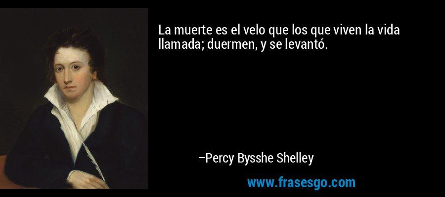 La muerte es el velo que los que viven la vida llamada; duermen, y se levantó. – Percy Bysshe Shelley