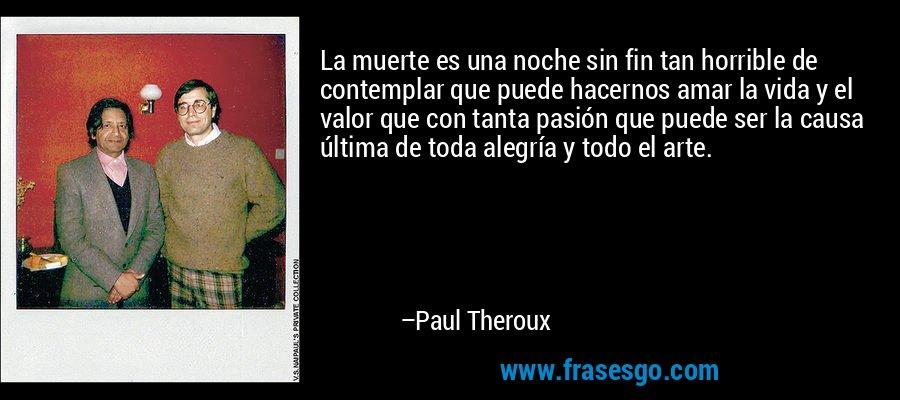 La muerte es una noche sin fin tan horrible de contemplar que puede hacernos amar la vida y el valor que con tanta pasión que puede ser la causa última de toda alegría y todo el arte. – Paul Theroux