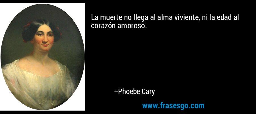 La muerte no llega al alma viviente, ni la edad al corazón amoroso. – Phoebe Cary