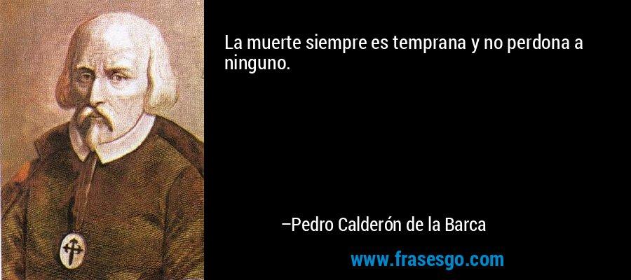 La muerte siempre es temprana y no perdona a ninguno. – Pedro Calderón de la Barca