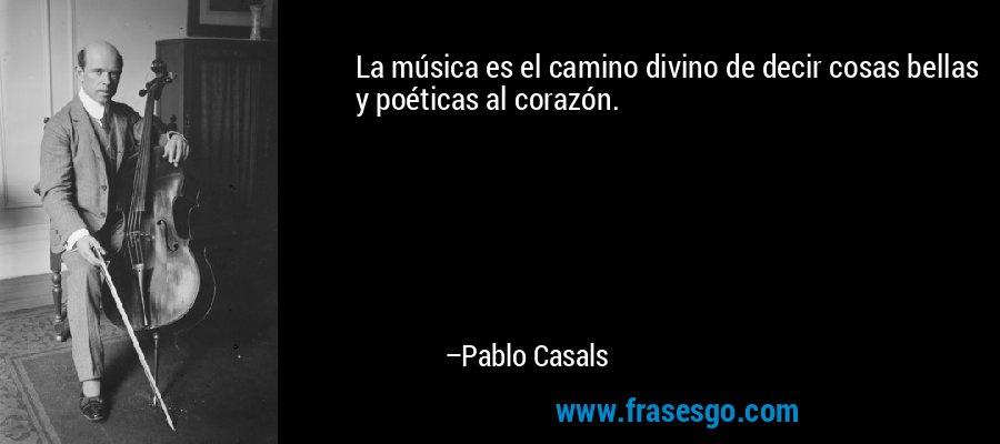 La música es el camino divino de decir cosas bellas y poéticas al corazón. – Pablo Casals