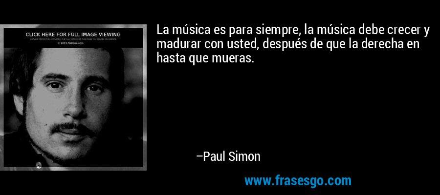 La música es para siempre, la música debe crecer y madurar con usted, después de que la derecha en hasta que mueras. – Paul Simon