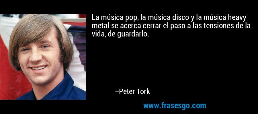 La música pop, la música disco y la música heavy metal se acerca cerrar el paso a las tensiones de la vida, de guardarlo. – Peter Tork