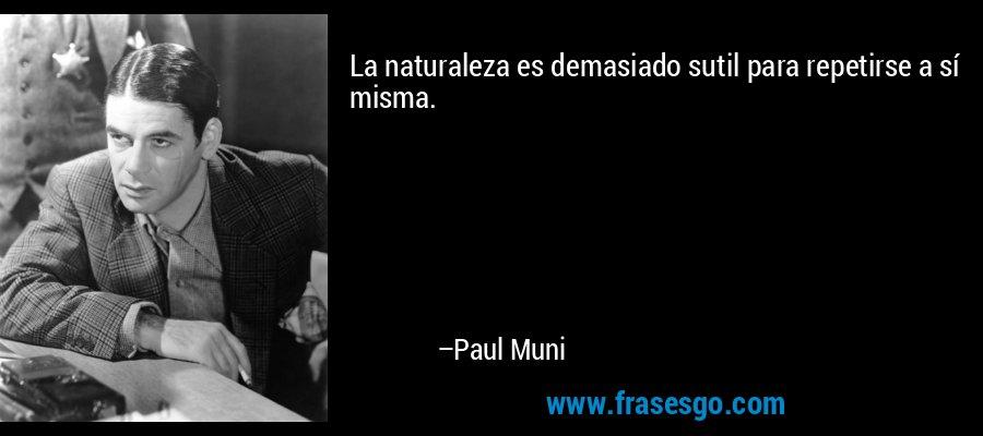 La naturaleza es demasiado sutil para repetirse a sí misma. – Paul Muni