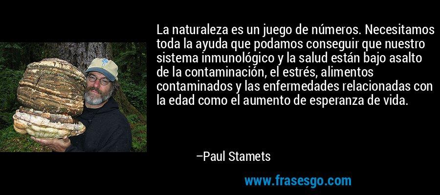 La naturaleza es un juego de números. Necesitamos toda la ayuda que podamos conseguir que nuestro sistema inmunológico y la salud están bajo asalto de la contaminación, el estrés, alimentos contaminados y las enfermedades relacionadas con la edad como el aumento de esperanza de vida. – Paul Stamets