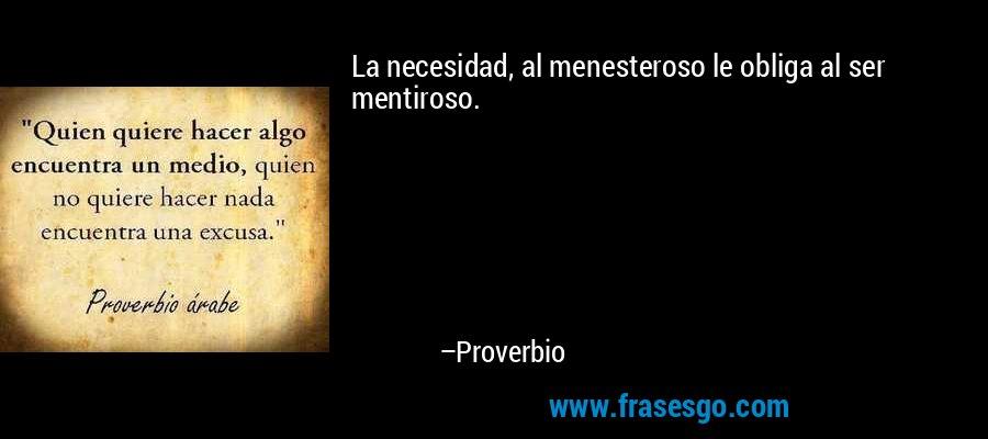 La necesidad, al menesteroso le obliga al ser mentiroso. – Proverbio