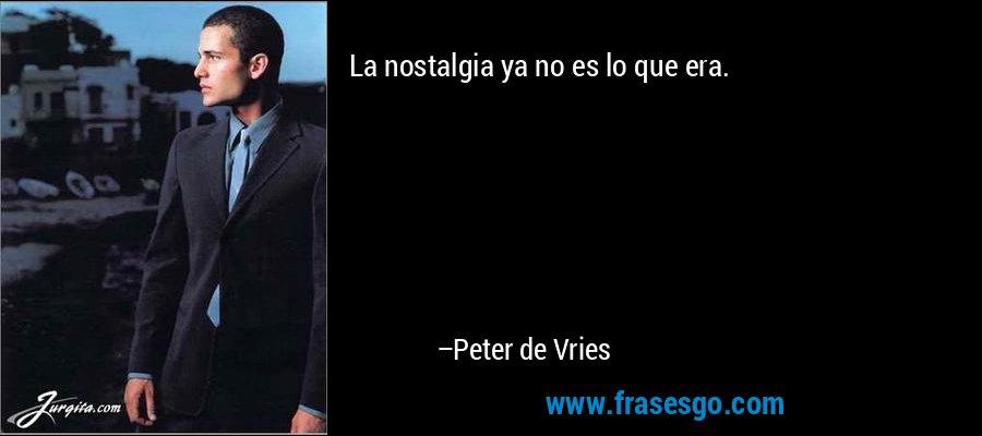 La nostalgia ya no es lo que era. – Peter de Vries