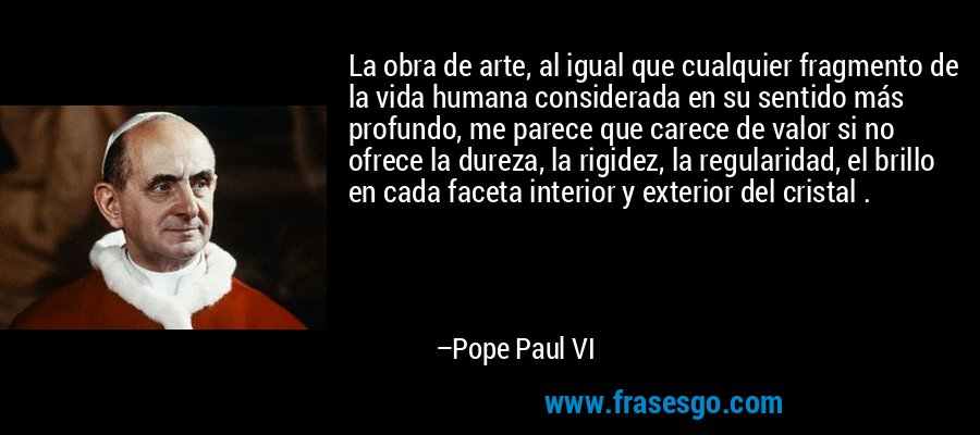 La obra de arte, al igual que cualquier fragmento de la vida humana considerada en su sentido más profundo, me parece que carece de valor si no ofrece la dureza, la rigidez, la regularidad, el brillo en cada faceta interior y exterior del cristal . – Pope Paul VI