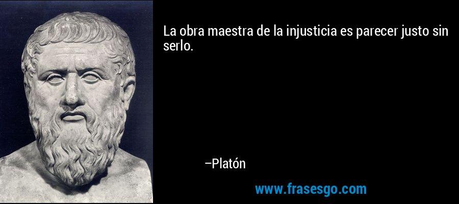 La obra maestra de la injusticia es parecer justo sin serlo. – Platón