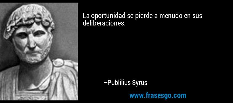 La oportunidad se pierde a menudo en sus deliberaciones. – Publilius Syrus