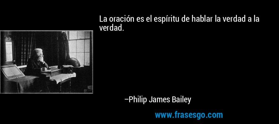 La oración es el espíritu de hablar la verdad a la verdad. – Philip James Bailey