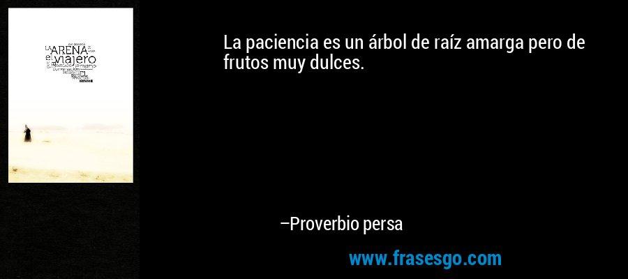 La paciencia es un árbol de raíz amarga pero de frutos muy dulces. – Proverbio persa