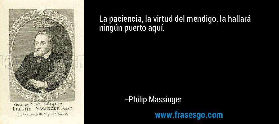 La paciencia, la virtud del mendigo, la hallará ningún puerto aquí. – Philip Massinger