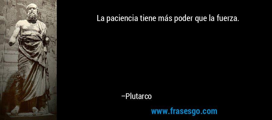 La paciencia tiene más poder que la fuerza. – Plutarco