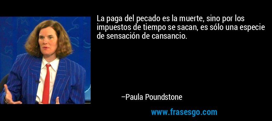 La paga del pecado es la muerte, sino por los impuestos de tiempo se sacan, es sólo una especie de sensación de cansancio. – Paula Poundstone