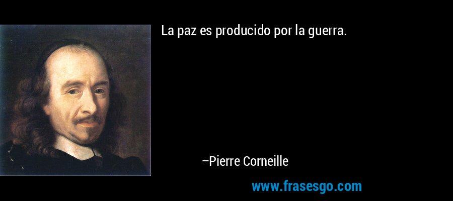 La paz es producido por la guerra. – Pierre Corneille