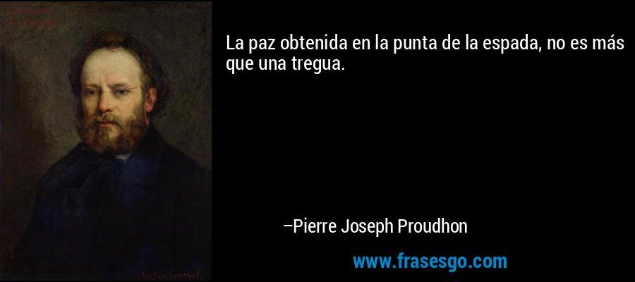 La paz obtenida en la punta de la espada, no es más que una tregua. – Pierre Joseph Proudhon