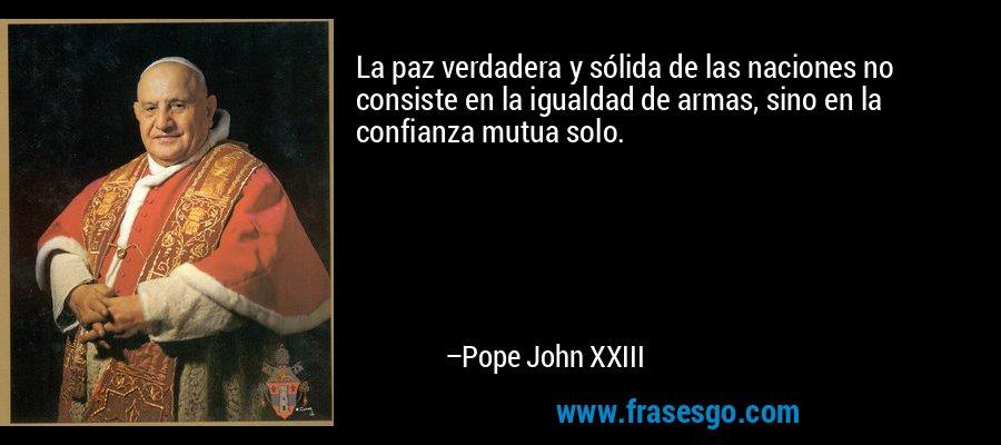 La paz verdadera y sólida de las naciones no consiste en la igualdad de armas, sino en la confianza mutua solo. – Pope John XXIII