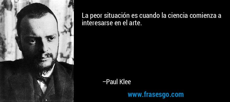 La peor situación es cuando la ciencia comienza a interesarse en el arte. – Paul Klee
