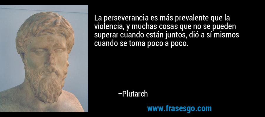 La perseverancia es más prevalente que la violencia, y muchas cosas que no se pueden superar cuando están juntos, dió a sí mismos cuando se toma poco a poco. – Plutarch