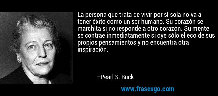 La persona que trata de vivir por sí sola no va a tener éxito como un ser humano. Su corazón se marchita si no responde a otro corazón. Su mente se contrae inmediatamente si oye sólo el eco de sus propios pensamientos y no encuentra otra inspiración. – Pearl S. Buck