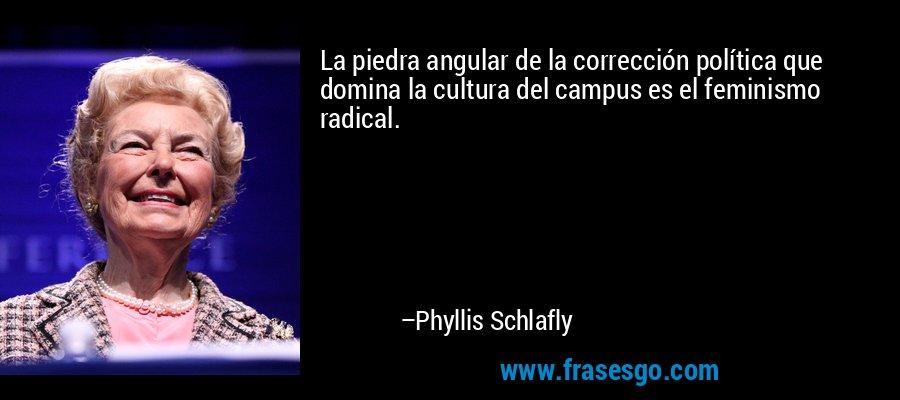 La piedra angular de la corrección política que domina la cultura del campus es el feminismo radical. – Phyllis Schlafly