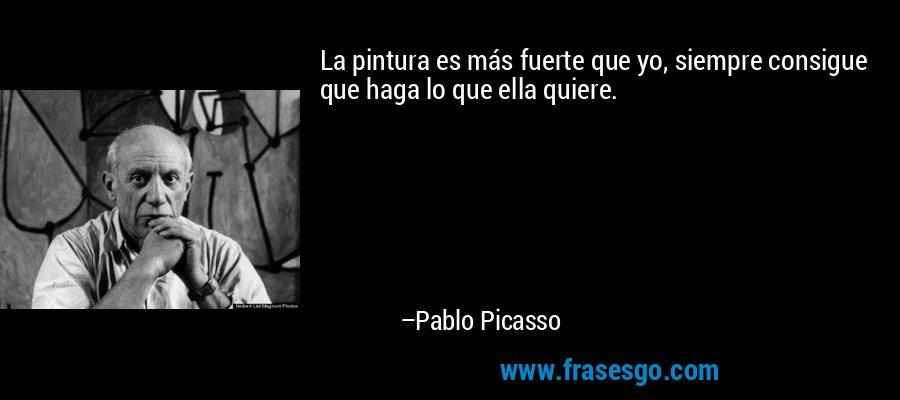 La pintura es más fuerte que yo, siempre consigue que haga lo que ella quiere. – Pablo Picasso