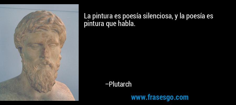La pintura es poesía silenciosa, y la poesía es pintura que habla. – Plutarch